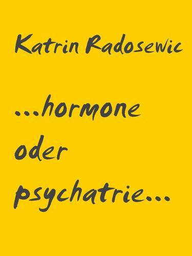 ...hormone oder psychatrie...