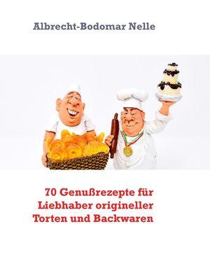 70 Genußrezepte für Liebhaber origineller Torten und Backwaren