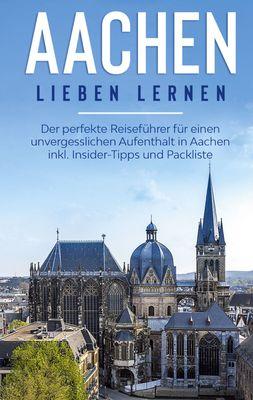 Aachen lieben lernen: Der perfekte Reiseführer für einen unvergesslichen Aufenthalt in Aachen inkl. Insider-Tipps und Packliste