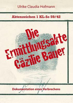 Aktenzeichen 1 KL-So 59/42: Die Ermittlungsakte Cäzilie Bauer