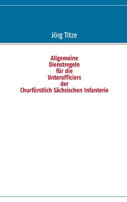 Allgemeine Dienstregeln für die Unterofficiers der Churfürstlich Sächsischen Infanterie