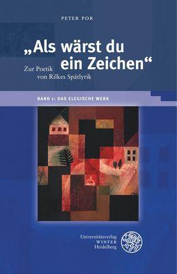 """""""Als wärst du ein Zeichen"""". Zur Poetik von Rilkes Spätlyrik / Band 1: Das elegische Werk"""