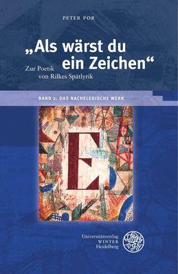 """""""Als wärst du ein Zeichen"""". Zur Poetik von Rilkes Spätlyrik / Band 2: Das nachelegische Werk"""