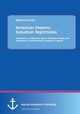 American Dreams, Suburban Nightmares: Suburbia as a Narrative Space between Utopia and Dystopia in Contemporary American Cinema