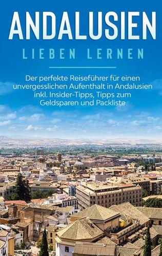 Andalusien lieben lernen: Der perfekte Reiseführer für einen unvergesslichen Aufenthalt in Andalusien inkl. Insider-Tipps, Tipps zum Geldsparen und Packliste