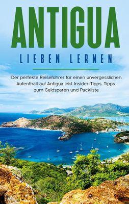 Antigua lieben lernen: Der perfekte Reiseführer für einen unvergesslichen Aufenthalt auf Antigua inkl. Insider-Tipps, Tipps zum Geldsparen und Packliste