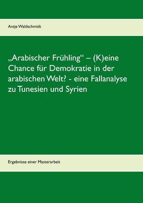 """""""Arabischer Frühling"""" – (K)eine Chance für Demokratie in der arabischen Welt?  -  eine Fallanalyse zu Tunesien und Syrien"""