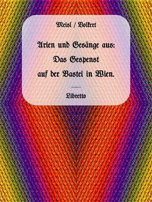 Arien und Gesänge aus: Das Gespenst auf der Bastei in Wien.