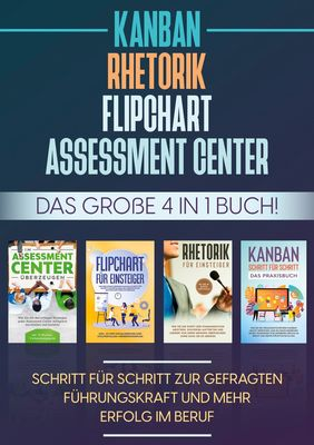 Assessment Center | Flipchart | Rhetorik | KANBAN: Das große 4 in 1 Buch! Schritt für Schritt zur gefragten Führungskraft und mehr Erfolg im Beruf