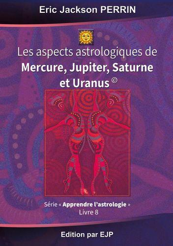 Astrologie livre 8 : Les aspects astrologiques à Mercure, Jupiter, Saturne et Uranus
