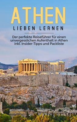 Athen lieben lernen: Der perfekte Reiseführer für einen unvergesslichen Aufenthalt in Athen inkl. Insider-Tipps und Packliste