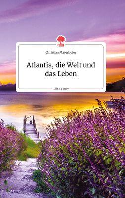 Atlantis, die Welt und das Leben. Life is a Story - story.one