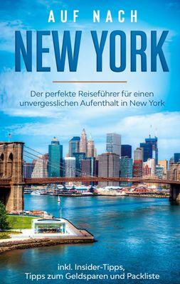 Auf nach New York: Der perfekte Reiseführer für einen unvergesslichen Aufenthalt in New York inkl. Insider-Tipps, Tipps zum Geldsparen und Packliste