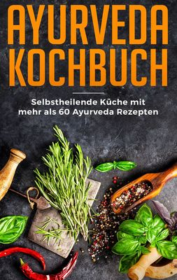 Ayurveda Kochbuch - Selbstheilende Küche mit mehr als 60 Ayurveda Rezepten
