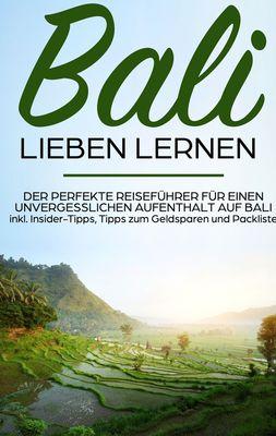 Bali lieben lernen: Der perfekte Reiseführer für einen unvergesslichen Aufenthalt auf Bali inkl. Insider-Tipps, Tipps zum Geldsparen und Packliste
