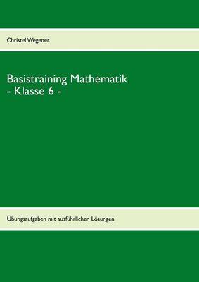 Basistraining Mathematik - Klasse 6 -