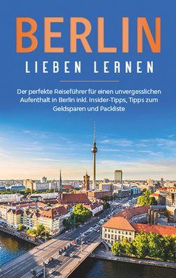 Berlin lieben lernen: Der perfekte Reiseführer für einen unvergesslichen Aufenthalt in Berlin inkl. Insider-Tipps, Tipps zum Geldsparen und Packliste