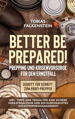 Better be prepared! - Prepping und Krisenvorsorge für den Ernstfall: Schritt für Schritt zum Profi-Prepper - inkl. Tipps und Tricks für eine sichere Vorratshaltung und ein durchdachtes Katastrophenmanagement