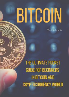 Bitcoin : The Ultimate Pocket Guide for Beginners in Bitcoin and Cryptocurrency World