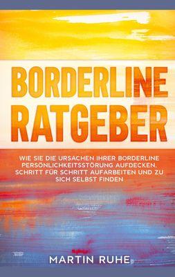 Borderline Ratgeber: Wie Sie die Ursachen Ihrer Borderline Persönlichkeitsstörung aufdecken, Schritt für Schritt aufarbeiten und zu sich selbst finden