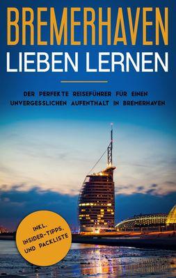 Bremerhaven lieben lernen: Der perfekte Reiseführer für einen unvergesslichen Aufenthalt in Bremerhaven inkl. Insider-Tipps und Packliste