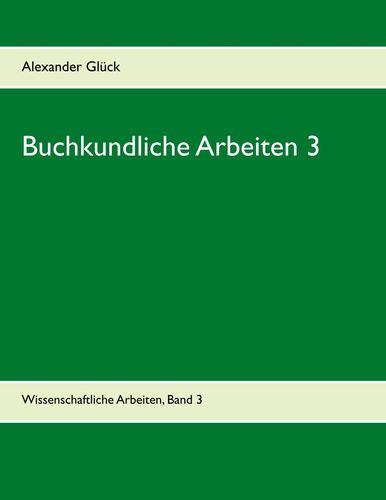 Buchkundliche Arbeiten 3. Die italienischen Humanisten. Johann Thomas Edlen von Trattners Nachdruckgewerbe. Martin Luthers Hochschulkarriere.