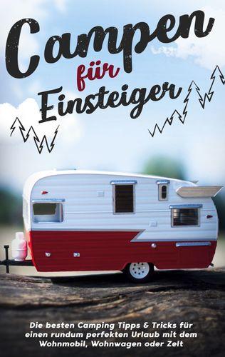 Campen für Einsteiger: Die besten Camping Tipps & Tricks für einen rundum perfekten Urlaub mit dem Wohnmobil, Wohnwagen oder Zelt