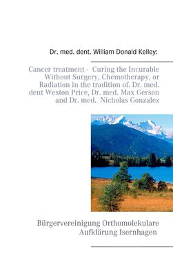 Cancer treatment -  Curing the Incurable Without Surgery, Chemotherapy, or Radiation in the tradition of Dr. med. dent Weston Price, Dr. med. Max Gerson and Dr. med.  Nicholas Gonzalez