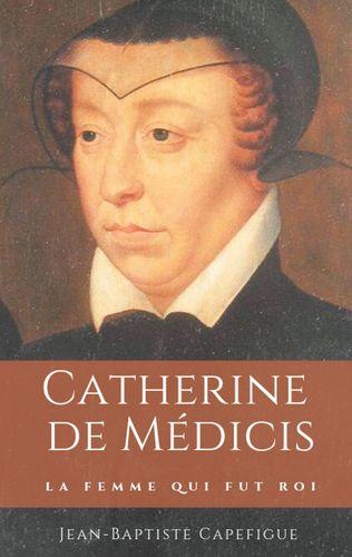 Catherine de Médicis. La femme qui fut roi.