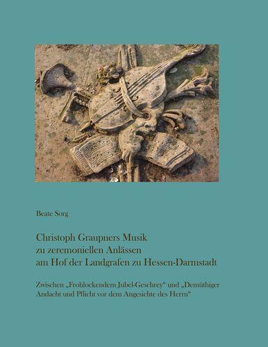 Christoph Graupners Musik zu zeremoniellen Anlässen am Hof der Landgrafen zu Hessen-Darmstadt