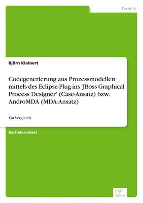 "Codegenerierung aus Prozessmodellen mittels des Eclipse-Plug-ins ""JBoss Graphical Process Designer"" (Case-Ansatz) bzw. AndroMDA (MDA-Ansatz)"