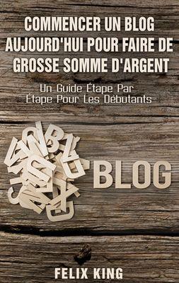 Commencer Un Blog Aujourd'hui Pour Faire De Grosse Somme d'Argent