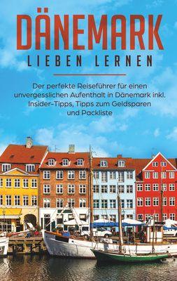 Dänemark lieben lernen: Der perfekte Reiseführer für einen unvergesslichen Aufenthalt in Dänemark inkl. Insider-Tipps, Tipps zum Geldsparen und Packliste