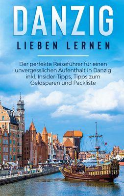 Danzig lieben lernen: Der perfekte Reiseführer für einen unvergesslichen Aufenthalt in Danzig inkl. Insider-Tipps, Tipps zum Geldsparen und Packliste