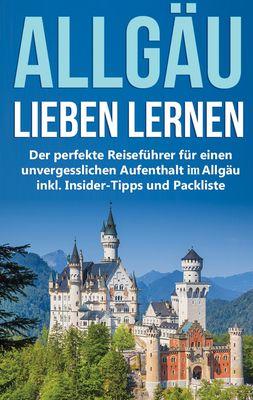 Das Allgäu lieben lernen: Der perfekte Reiseführer für einen unvergesslichen Aufenthalt im Allgäu inkl. Insider-Tipps und Packliste