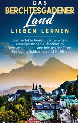 Das Berchtesgadener Land lieben lernen: Der perfekte Reiseführer für einen unvergesslichen Aufenthalt im Berchtesgadener Land inkl. Insider-Tipps, Tipps zum Geldsparen und Packliste