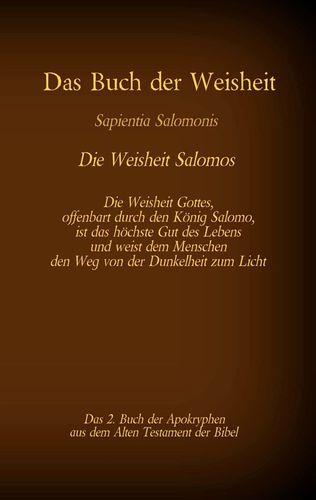 Das Buch der Weisheit, Sapientia Salomonis - Die Weisheit Salomos, das 2. Buch der Apokryphen aus der Bibel