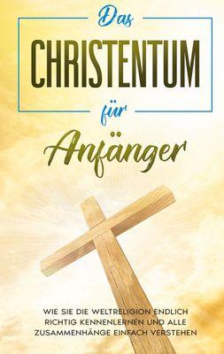 Das Christentum für Anfänger: Wie Sie die Weltreligion endlich richtig kennenlernen und alle Zusammenhänge einfach verstehen