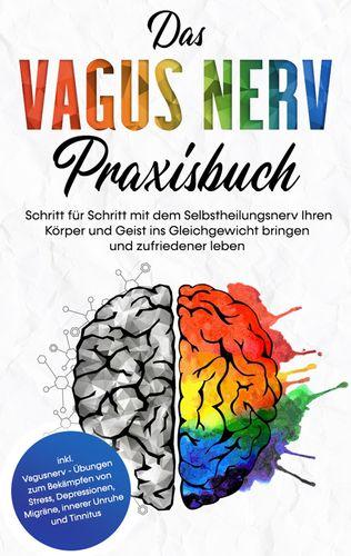 Das Vagus Nerv Praxisbuch: Schritt für Schritt mit dem Selbstheilungsnerv Ihren Körper und Geist ins Gleichgewicht bringen und zufriedener leben - inkl. Vagusnerv - Übungen zum Bekämpfen von Stress, Depressionen, Migräne, innerer Unruhe und Tinnitus