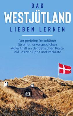 Das Westjütland lieben lernen: Der perfekte Reiseführer für einen unvergesslichen Aufenthalt an der dänischen Küste inkl. Insider-Tipps und Packliste