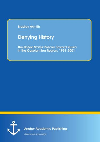 Denying History: The United States' Policies Toward Russia in the Caspian Sea Region, 1991-2001.