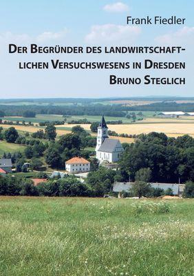 Der Begründer des landwirtschaftlichen Versuchswesens in Dresden Bruno Steglich