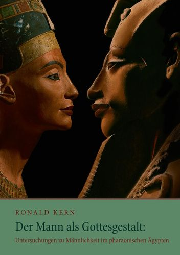 Der Mann als Gottesgestalt: Untersuchungen zu Männlichkeit im pharaonischen Ägypten