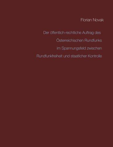 Der öffentlich-rechtliche Auftrag des Österreichischen Rundfunks  im Spannungsfeld zwischen Rundfunkfreiheit und staatlicher Kontrolle