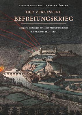 Der vergessene Befreiungskrieg: Belagerte Festungen zwischen Memel und Rhein in den Jahren 1813-1814