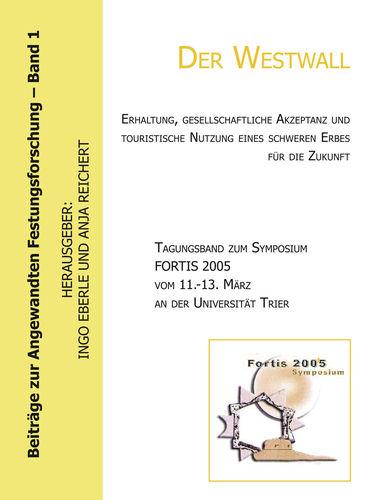 Der Westwall. Erhaltung, gesellschaftliche Akzeptanz und touristische Nutzung eines schweren Erbes für die Zukunft (Tagungsband zum Symposium FORTIS 2005 vom 11.-13. März an der Universität Trier)