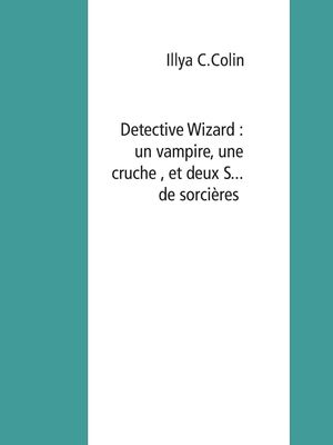 Detective Wizard : un vampire, une cruche , et deux S... de sorcières