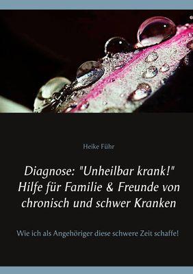"""Diagnose: """"Unheilbar krank!"""" Hilfe für Familie & Freunde von chronisch und schwer Kranken"""