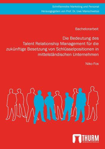 Die Bedeutung des Talent Relationship Management für die zukünftige Besetzung von Schlüsselpositionen in mittelständischen Unternehmen