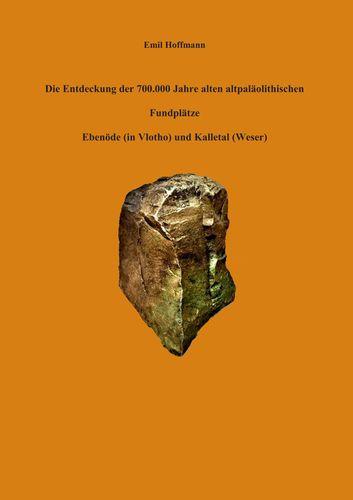 Die Entdeckung der 700.000 Jahre alten altpaläolithischen Fundplätze Ebenöde (in Vlotho) und Kalletal (Weser)